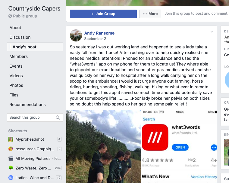 "Facebook post 'So yesterday I was out working land and happened to see a lady take a nasty fall from her horse! After rushing over to help quickly realised she needed medical attention!! phoned for an ambulance and used the ""what3words"" app on my phone for them to locate us! They where able to pinpoint our exact location and soon after paramedics arrived and she was quickly on her way to hospital after a long walk carrying her on the scoop to the ambulance! I would just urge anyone out farming, horse riding, hunting, shooting, fishing, walking, biking or what ever in remote locations to get this app it saved so much time and could potentially save your or somebody's life!.......... Poor lady broke her pelvis on both sides so no doubt this help speed up her getting some pain relief!!"